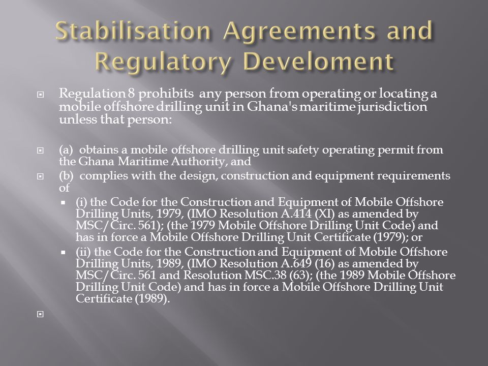 Regulation 8 prohibits any person from operating or locating a mobile offshore drilling unit in Ghana s maritime jurisdiction unless that person: (a) obtains a mobile offshore drilling unit safety operating permit from the Ghana Maritime Authority, and (b) complies with the design, construction and equipment requirements of ( i) the Code for the Construction and Equipment of Mobile Offshore Drilling Units, 1979, (IMO Resolution A.414 (XI) as amended by MSC/Circ.