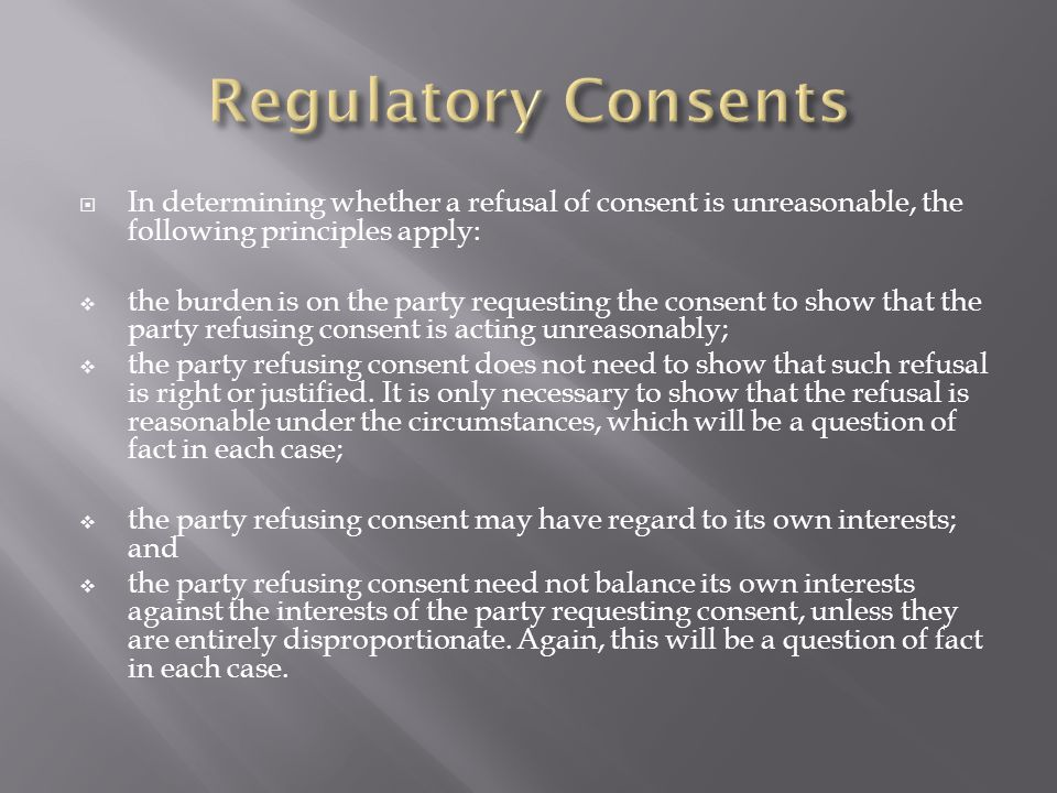 In determining whether a refusal of consent is unreasonable, the following principles apply: the burden is on the party requesting the consent to show that the party refusing consent is acting unreasonably; the party refusing consent does not need to show that such refusal is right or justified.