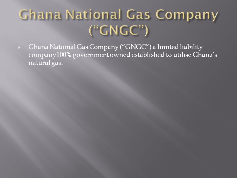 Ghana National Gas Company (GNGC) a limited liability company100% government owned established to utilise Ghanas natural gas.