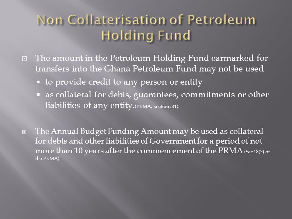 The amount in the Petroleum Holding Fund earmarked for transfers into the Ghana Petroleum Fund may not be used to provide credit to any person or entity as collateral for debts, guarantees, commitments or other liabilities of any entity.
