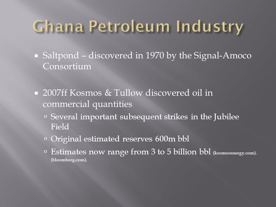 Saltpond – discovered in 1970 by the Signal-Amoco Consortium 2007ff Kosmos & Tullow discovered oil in commercial quantities Several important subsequent strikes in the Jubilee Field Original estimated reserves 600m bbl Estimates now range from 3 to 5 billion bbl (kosmosenergy.com).