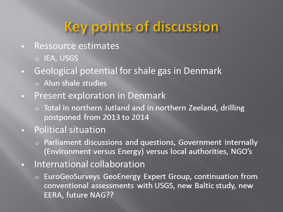 Ressource estimates o IEA, USGS Geological potential for shale gas in Denmark o Alun shale studies Present exploration in Denmark o Total in northern Jutland and in northern Zeeland, drilling postponed from 2013 to 2014 Political situation o Parliament discussions and questions, Government internally (Environment versus Energy) versus local authorities, NGOs International collaboration o EuroGeoSurveys GeoEnergy Expert Group, continuation from conventional assessments with USGS, new Baltic study, new EERA, future NAG