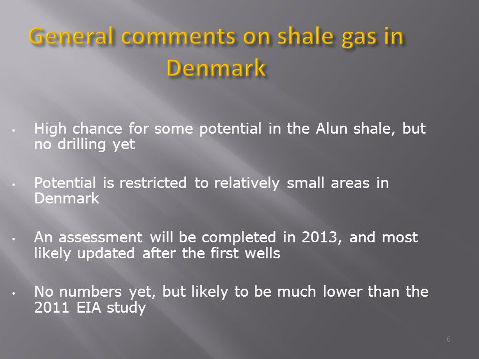 High chance for some potential in the Alun shale, but no drilling yet Potential is restricted to relatively small areas in Denmark An assessment will be completed in 2013, and most likely updated after the first wells No numbers yet, but likely to be much lower than the 2011 EIA study General comments on shale gas in Denmark 6