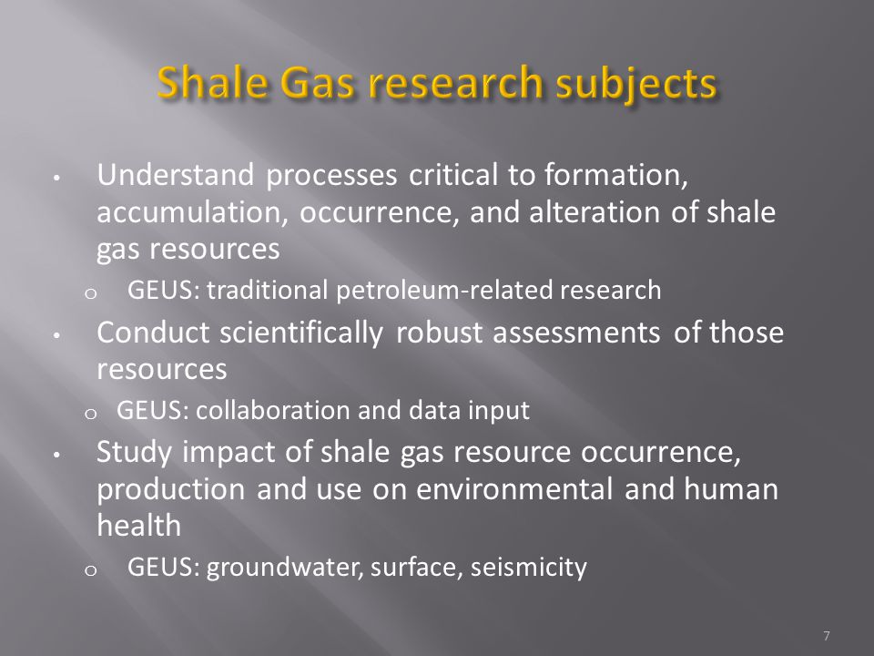 Understand processes critical to formation, accumulation, occurrence, and alteration of shale gas resources o GEUS: traditional petroleum-related research Conduct scientifically robust assessments of those resources o GEUS: collaboration and data input Study impact of shale gas resource occurrence, production and use on environmental and human health o GEUS: groundwater, surface, seismicity 7