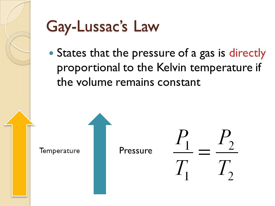 Gay-Lussacs Law States that the pressure of a gas is directly proportional to the Kelvin temperature if the volume remains constant Pressure Temperature