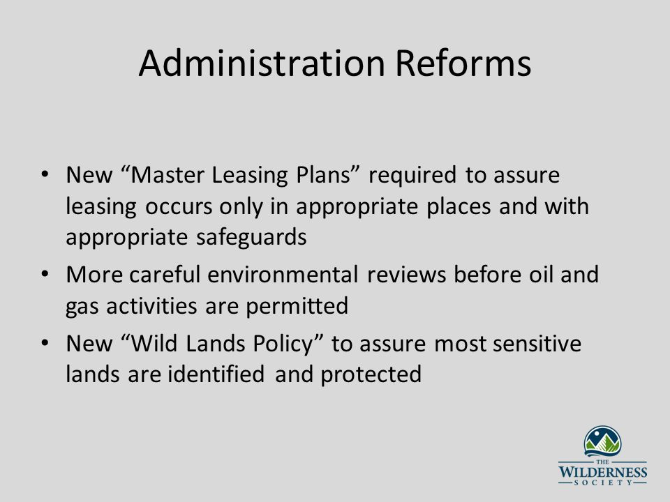 Administration Reforms New Master Leasing Plans required to assure leasing occurs only in appropriate places and with appropriate safeguards More careful environmental reviews before oil and gas activities are permitted New Wild Lands Policy to assure most sensitive lands are identified and protected