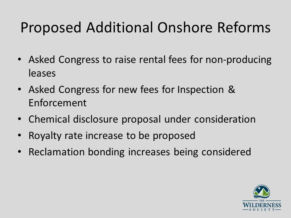 Proposed Additional Onshore Reforms Asked Congress to raise rental fees for non-producing leases Asked Congress for new fees for Inspection & Enforcement Chemical disclosure proposal under consideration Royalty rate increase to be proposed Reclamation bonding increases being considered