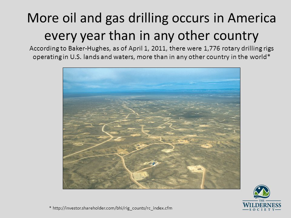 More oil and gas drilling occurs in America every year than in any other country According to Baker-Hughes, as of April 1, 2011, there were 1,776 rotary drilling rigs operating in U.S.