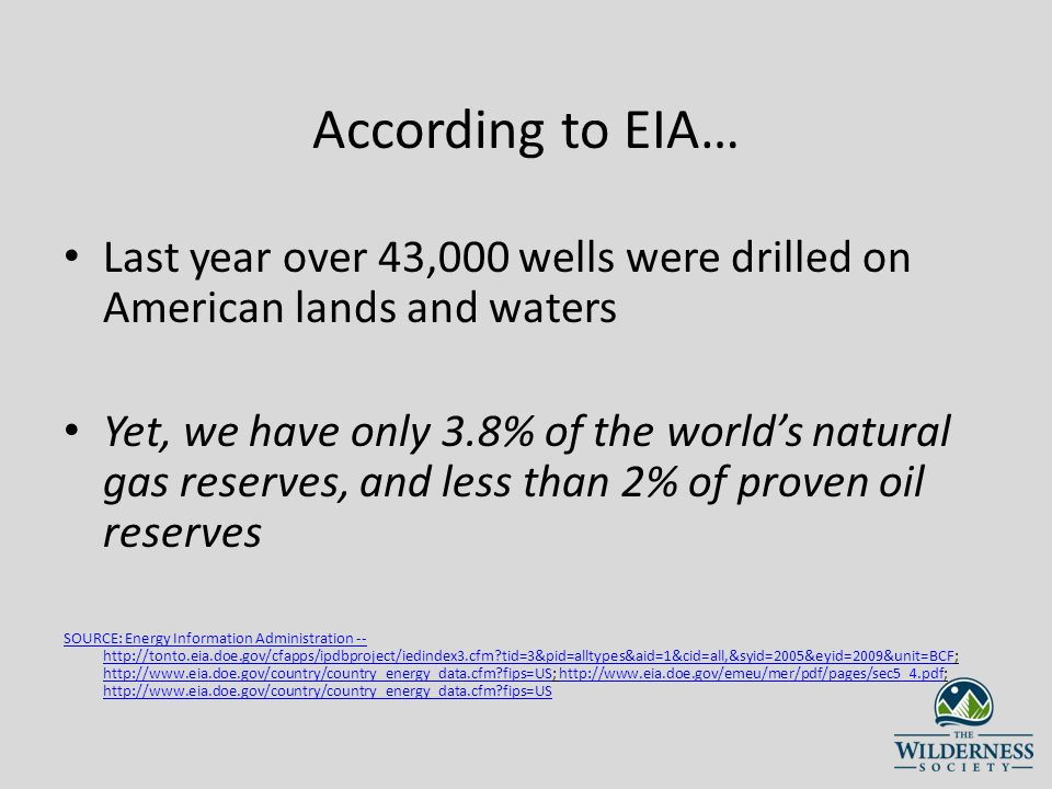 According to EIA… Last year over 43,000 wells were drilled on American lands and waters Yet, we have only 3.8% of the worlds natural gas reserves, and less than 2% of proven oil reserves SOURCE: Energy Information Administration --   tid=3&pid=alltypes&aid=1&cid=all,&syid=2005&eyid=2009&unit=BCFSOURCE: Energy Information Administration --   tid=3&pid=alltypes&aid=1&cid=all,&syid=2005&eyid=2009&unit=BCF;   fips=US;     fips=US   fips=UShttp://    fips=US