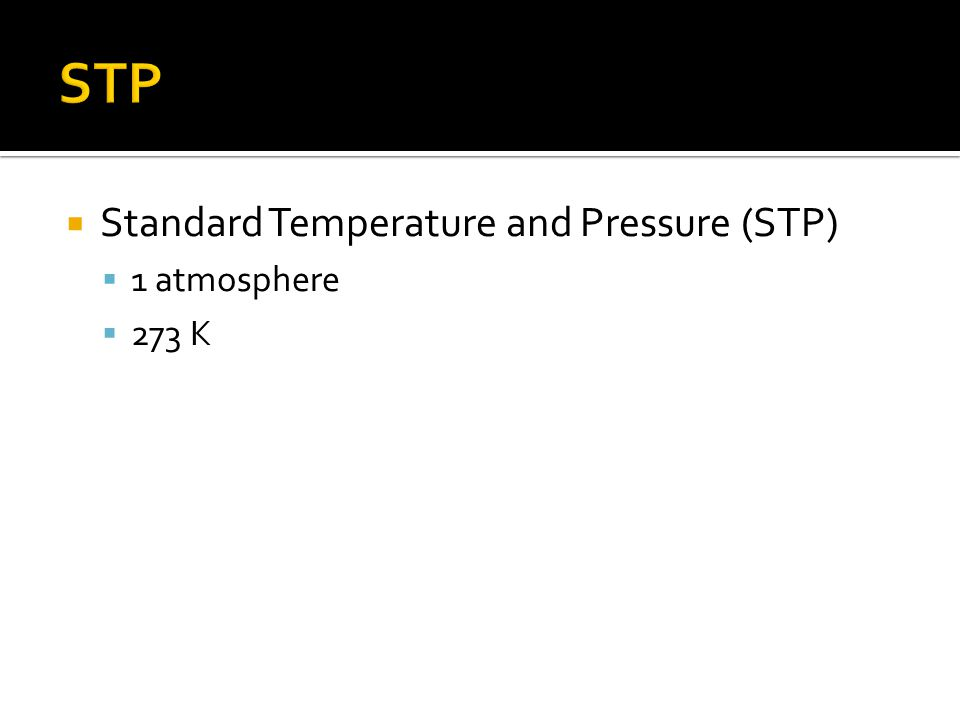 Standard Temperature and Pressure (STP) 1 atmosphere 273 K