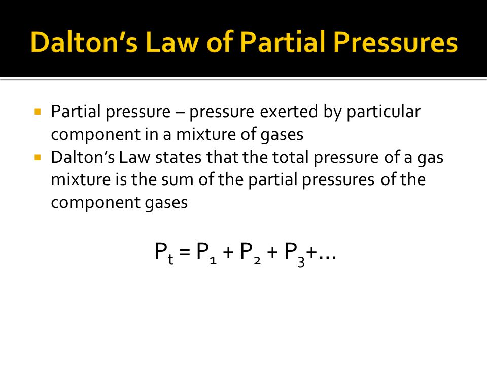 Partial pressure – pressure exerted by particular component in a mixture of gases Daltons Law states that the total pressure of a gas mixture is the s