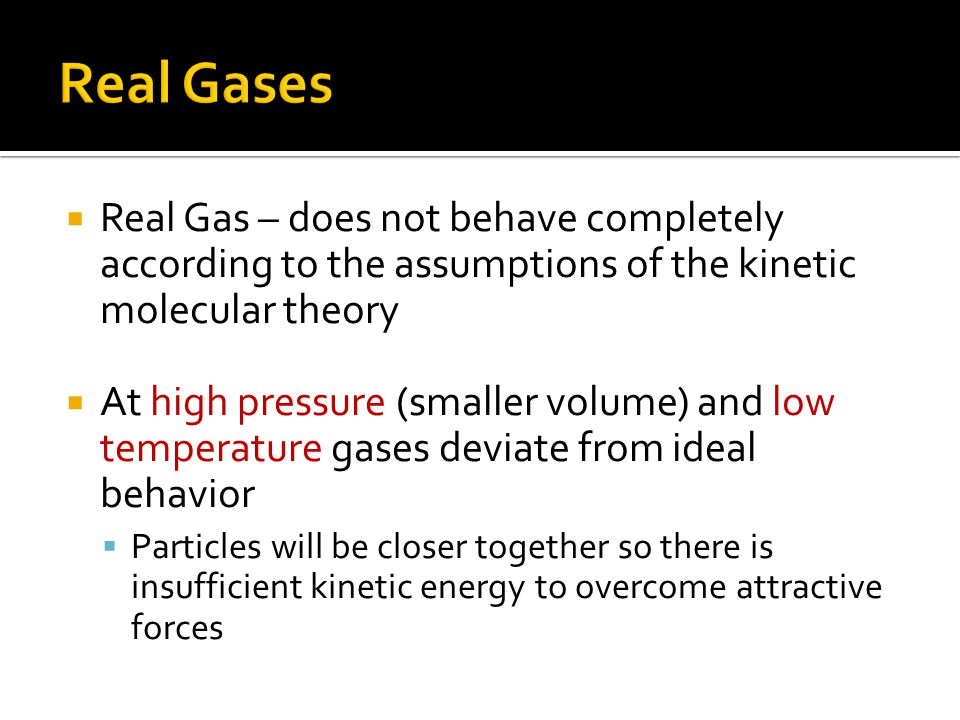 Real Gas – does not behave completely according to the assumptions of the kinetic molecular theory At high pressure (smaller volume) and low temperatu