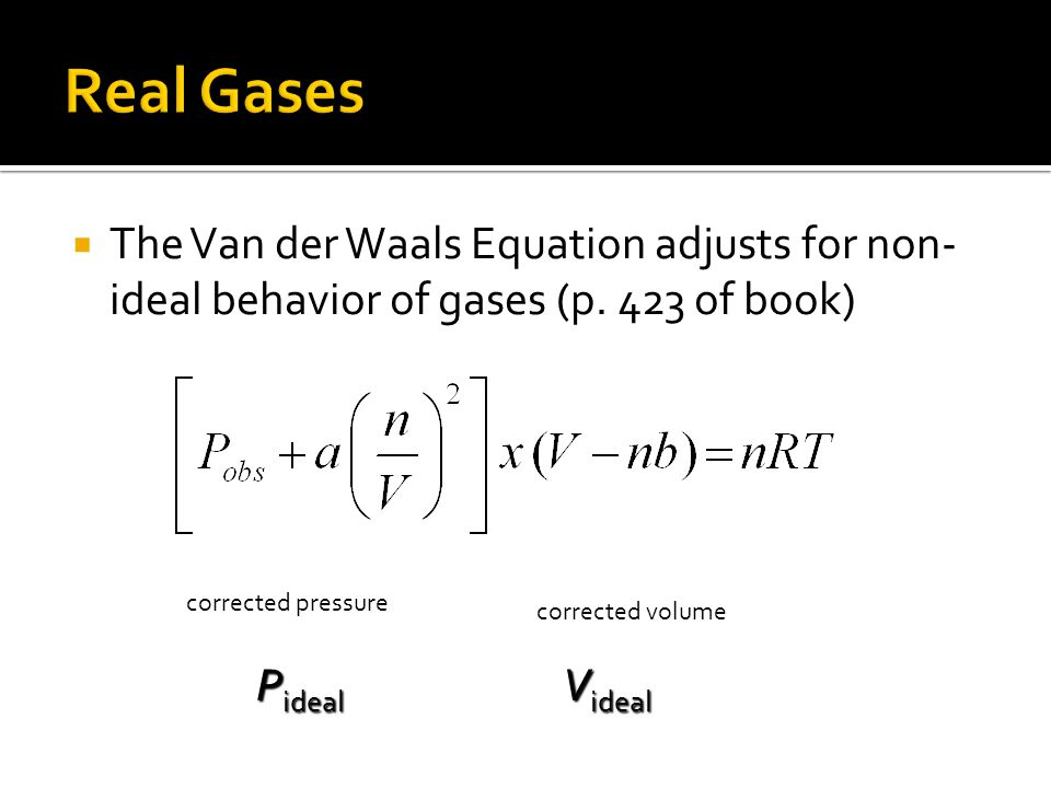 The Van der Waals Equation adjusts for non- ideal behavior of gases (p. 423 of book) corrected pressure corrected volume P ideal V ideal