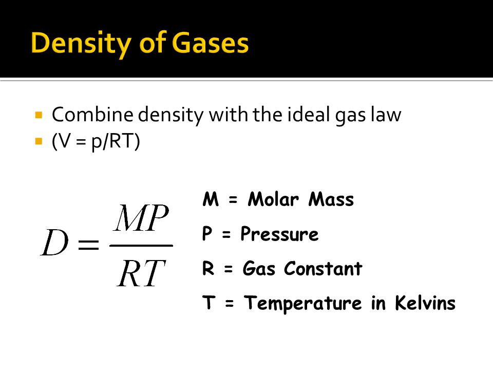 Combine density with the ideal gas law (V = p/RT) M = Molar Mass P = Pressure R = Gas Constant T = Temperature in Kelvins
