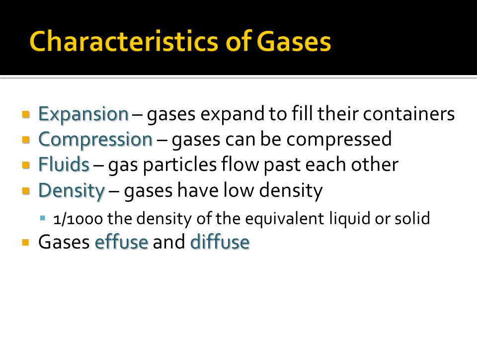 Expansion Expansion – gases expand to fill their containers Compression Compression – gases can be compressed Fluids Fluids – gas particles flow past
