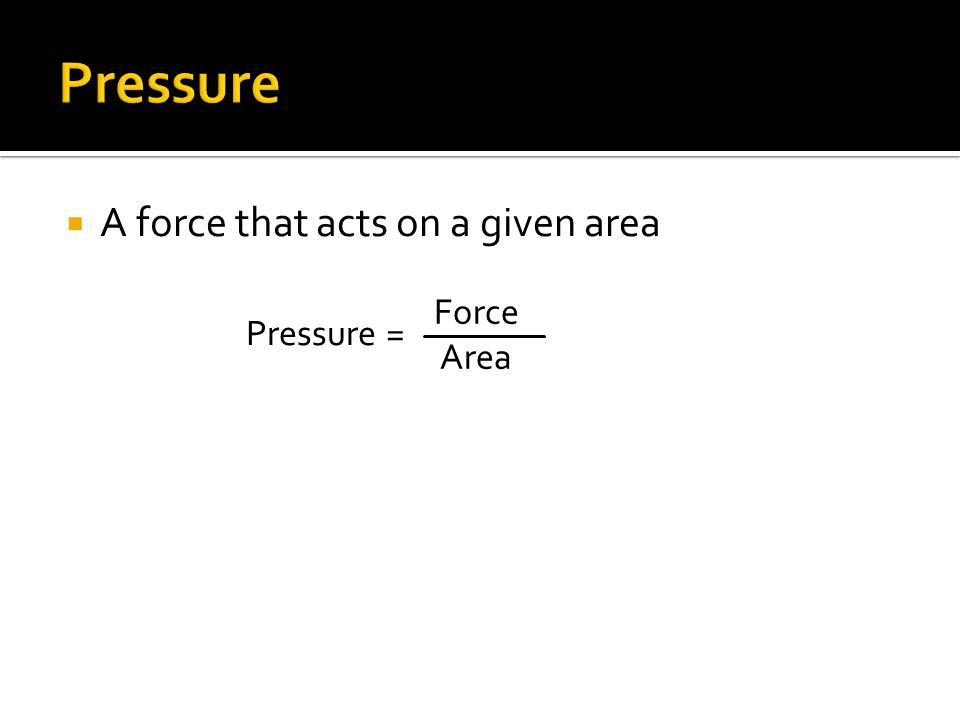 A force that acts on a given area Pressure = Force Area