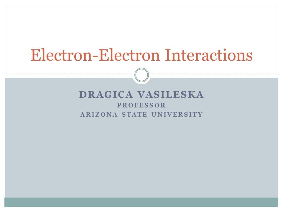 DRAGICA VASILESKA PROFESSOR ARIZONA STATE UNIVERSITY Electron-Electron Interactions