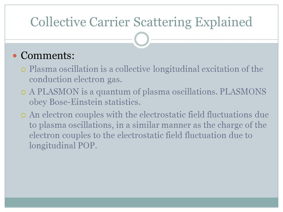Collective Carrier Scattering Explained Comments: Plasma oscillation is a collective longitudinal excitation of the conduction electron gas. A PLASMON