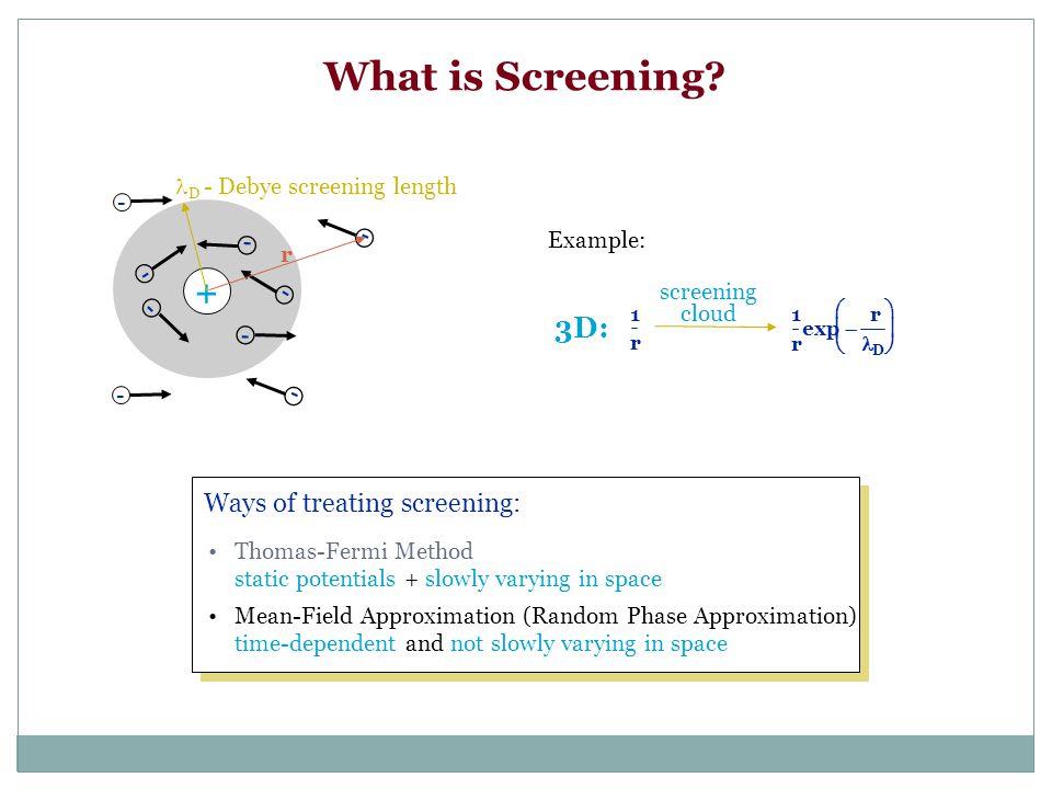What is Screening? + - - - - - - - - - D - Debye screening length Ways of treating screening: Thomas-Fermi Method static potentials + slowly varying i