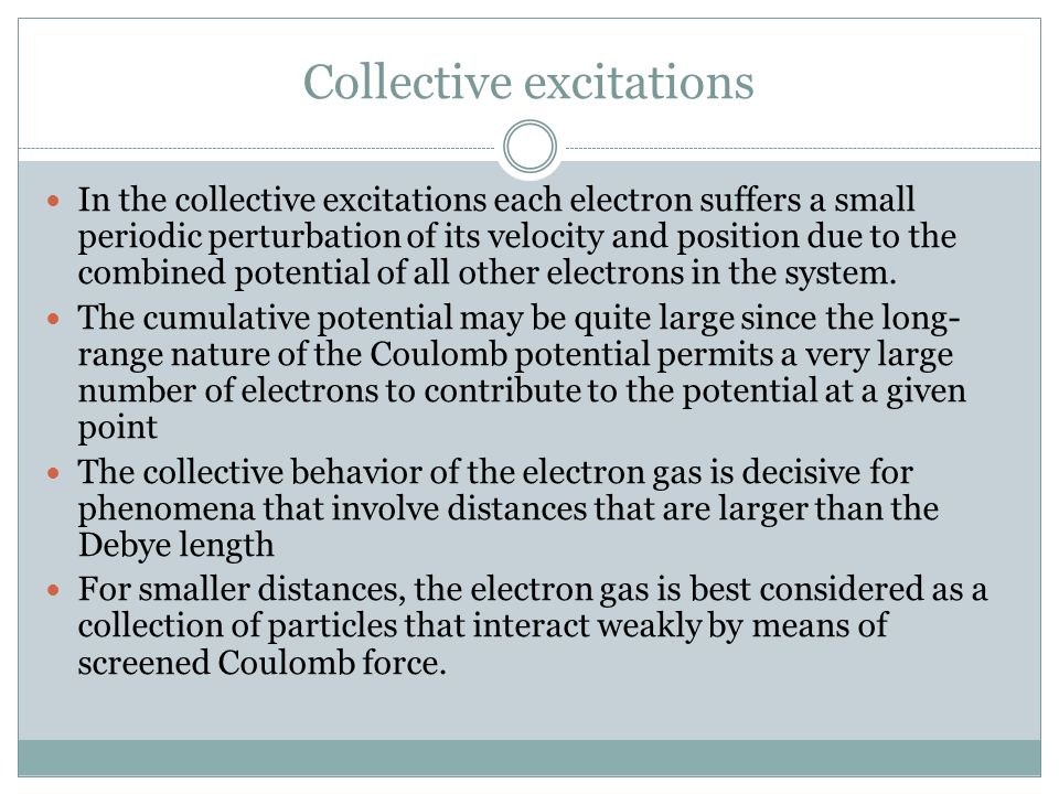 Collective behavior, Contd For the collective description to be valid, it is necessary that the mean collision time, which tends to disrupt the collective motion, be large compared to the period of the collective oscillation.