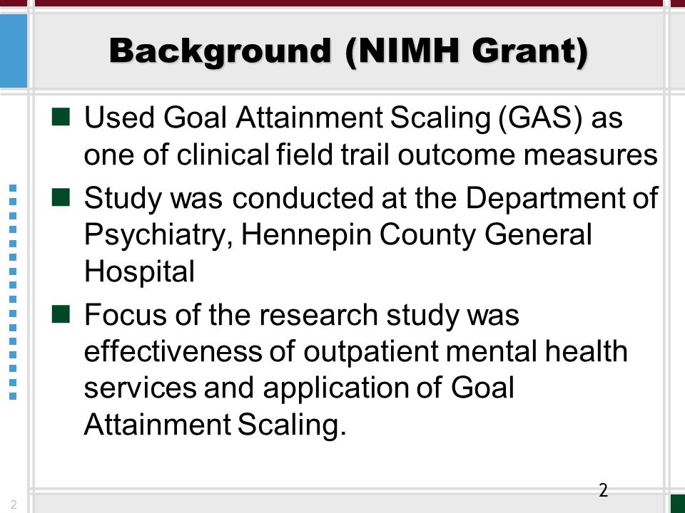2 Background (NIMH Grant) Used Goal Attainment Scaling (GAS) as one of clinical field trail outcome measures Study was conducted at the Department of Psychiatry, Hennepin County General Hospital Focus of the research study was effectiveness of outpatient mental health services and application of Goal Attainment Scaling.