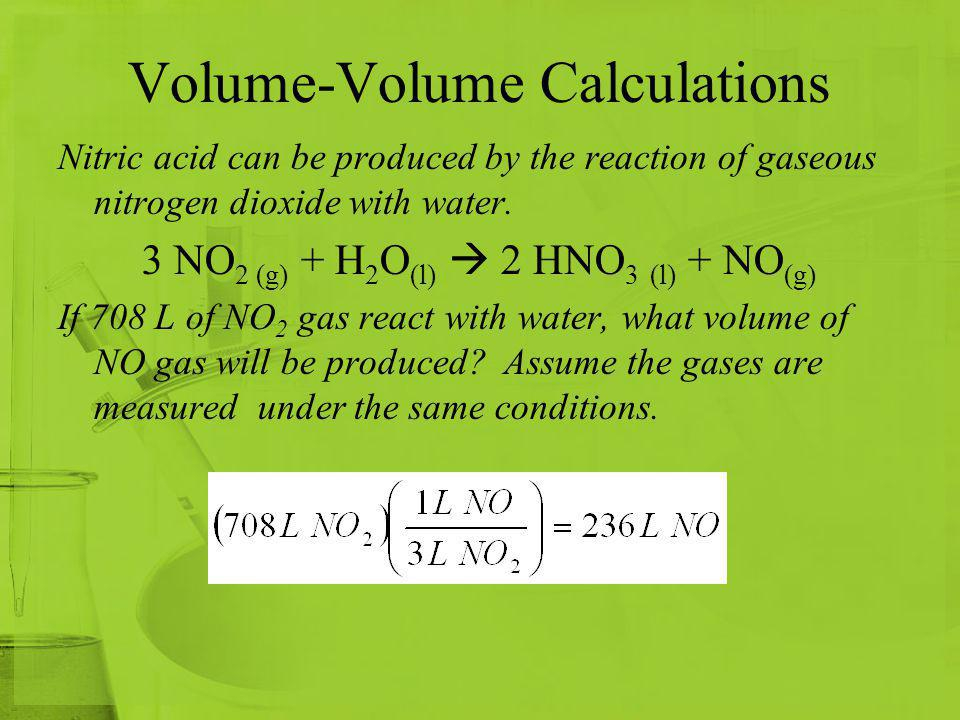 Volume-Volume Calculations Nitric acid can be produced by the reaction of gaseous nitrogen dioxide with water. 3 NO 2 (g) + H 2 O (l) 2 HNO 3 (l) + NO