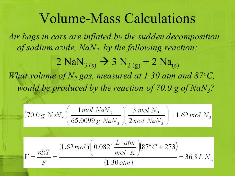Volume-Mass Calculations Air bags in cars are inflated by the sudden decomposition of sodium azide, NaN 3, by the following reaction: 2 NaN 3 (s) 3 N