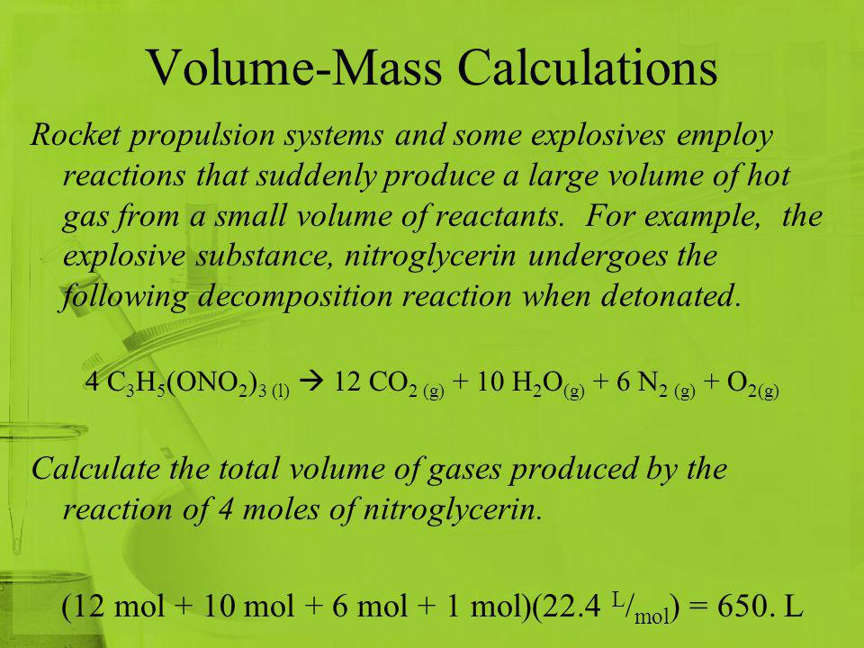 Volume-Mass Calculations Rocket propulsion systems and some explosives employ reactions that suddenly produce a large volume of hot gas from a small v