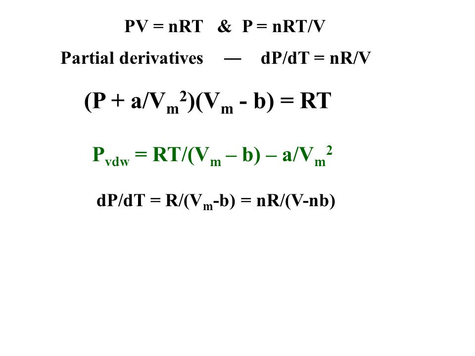 Partial derivatives dP/dT = nR/V (P + a/V m 2 )(V m - b) = RT PV = nRT & P = nRT/V P vdw = RT/(V m – b) – a/V m 2 dP/dT = R/(V m -b) = nR/(V-nb)