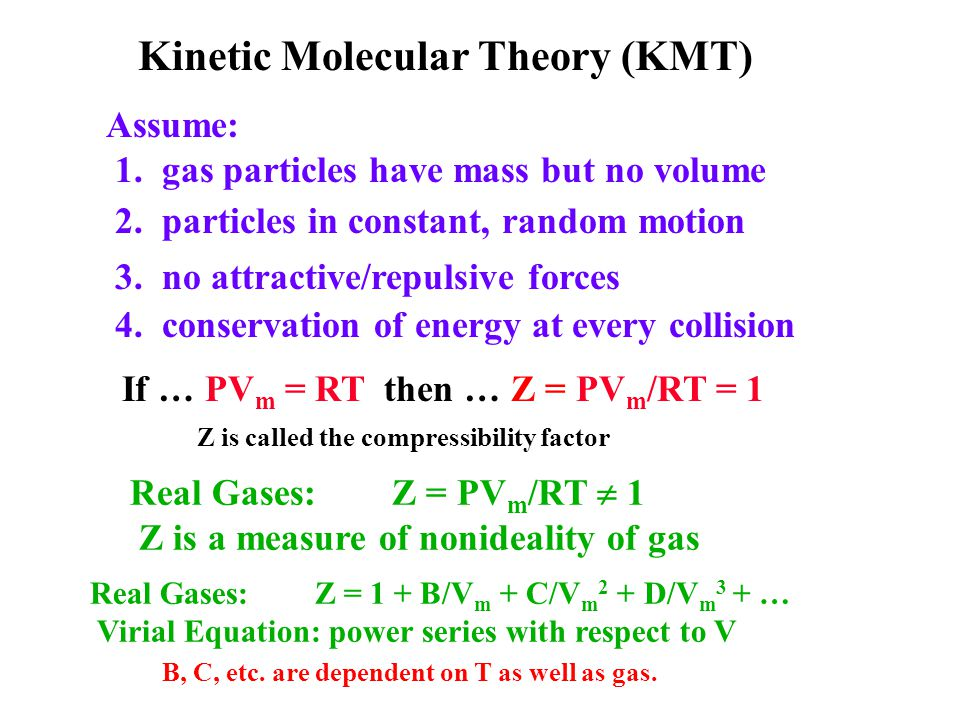 Kinetic Molecular Theory (KMT) Assume: 1. gas particles have mass but no volume 2. particles in constant, random motion 3. no attractive/repulsive for
