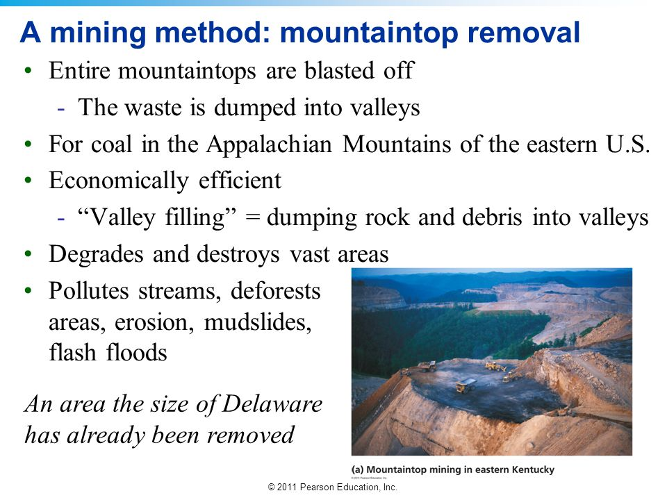 © 2011 Pearson Education, Inc. A mining method: mountaintop removal Entire mountaintops are blasted off -The waste is dumped into valleys For coal in