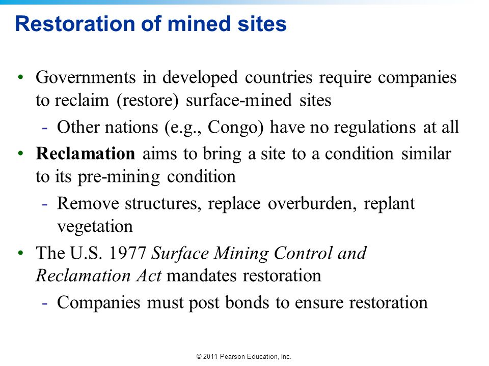 © 2011 Pearson Education, Inc. Restoration of mined sites Governments in developed countries require companies to reclaim (restore) surface-mined site
