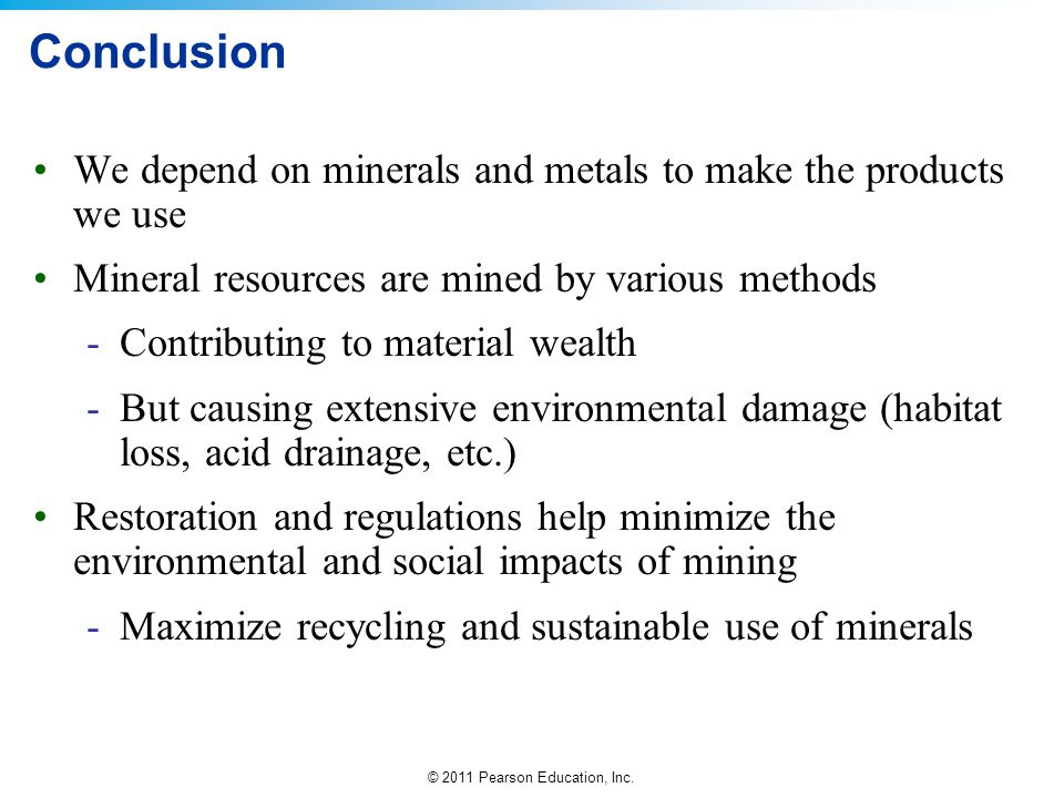 © 2011 Pearson Education, Inc. Conclusion We depend on minerals and metals to make the products we use Mineral resources are mined by various methods