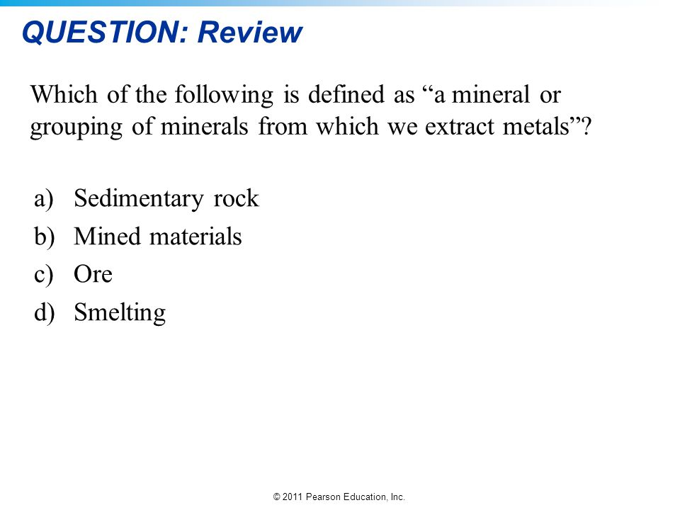 © 2011 Pearson Education, Inc. QUESTION: Review a)Sedimentary rock b)Mined materials c)Ore d)Smelting Which of the following is defined as a mineral o