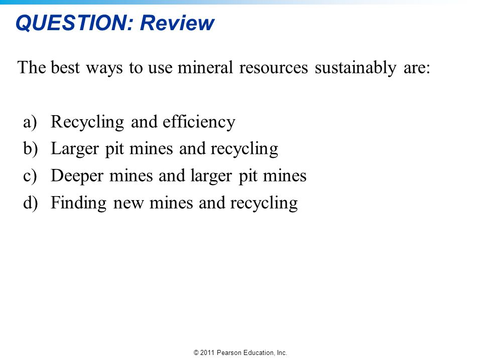 © 2011 Pearson Education, Inc. QUESTION: Review The best ways to use mineral resources sustainably are: a)Recycling and efficiency b)Larger pit mines