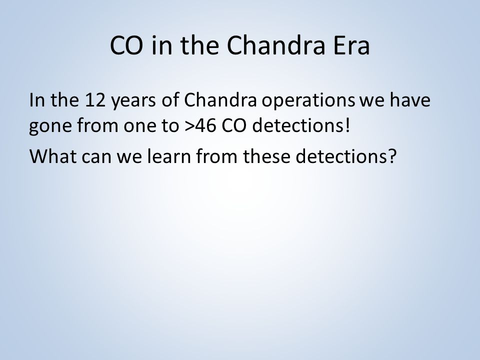 CO in the Chandra Era In the 12 years of Chandra operations we have gone from one to >46 CO detections.