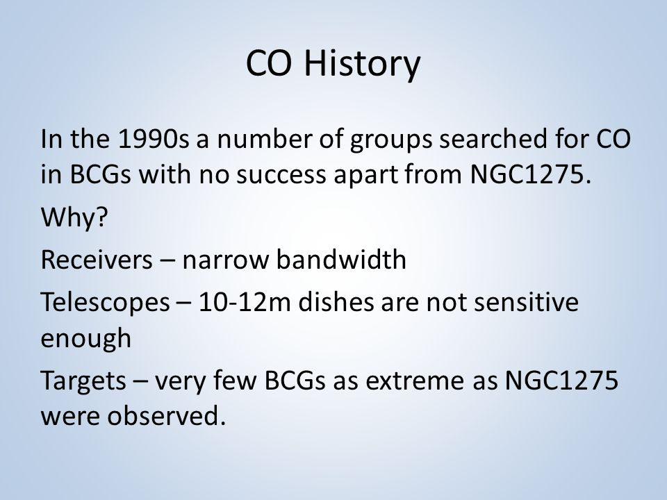 CO History In the 1990s a number of groups searched for CO in BCGs with no success apart from NGC1275.