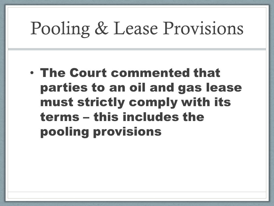 Pooling & Lease Provisions The Court commented that parties to an oil and gas lease must strictly comply with its terms – this includes the pooling provisions