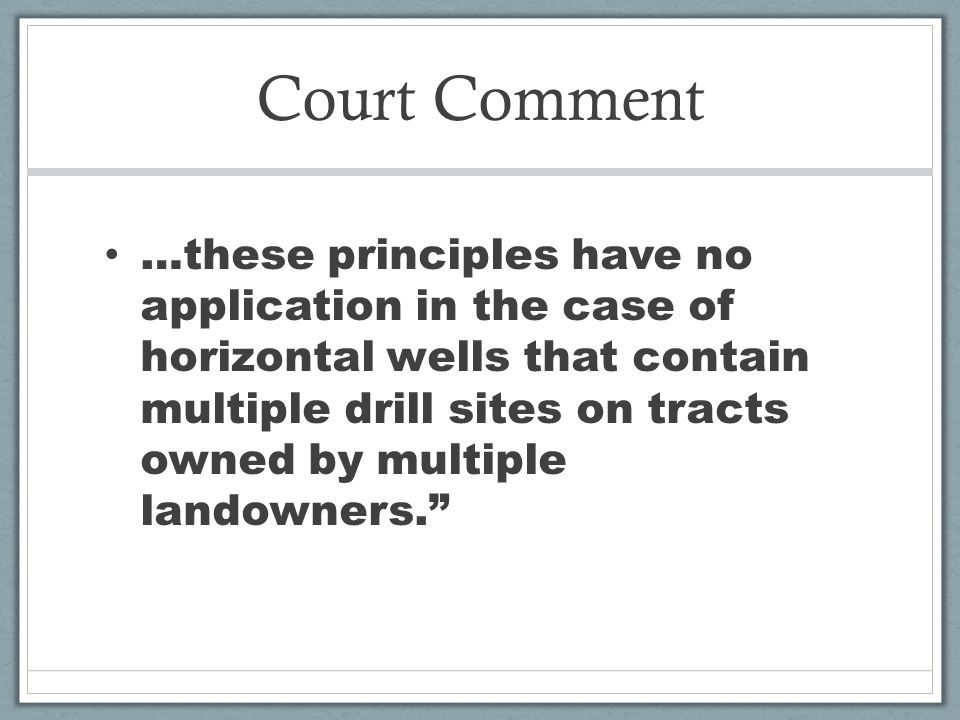 Court Comment …these principles have no application in the case of horizontal wells that contain multiple drill sites on tracts owned by multiple landowners.