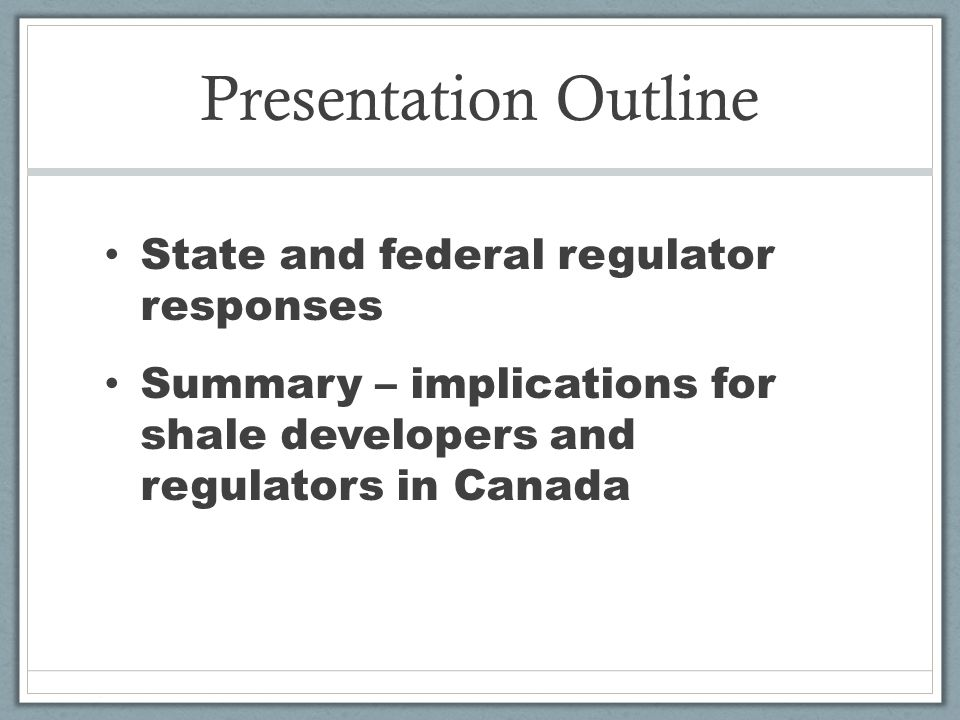Presentation Outline State and federal regulator responses Summary – implications for shale developers and regulators in Canada