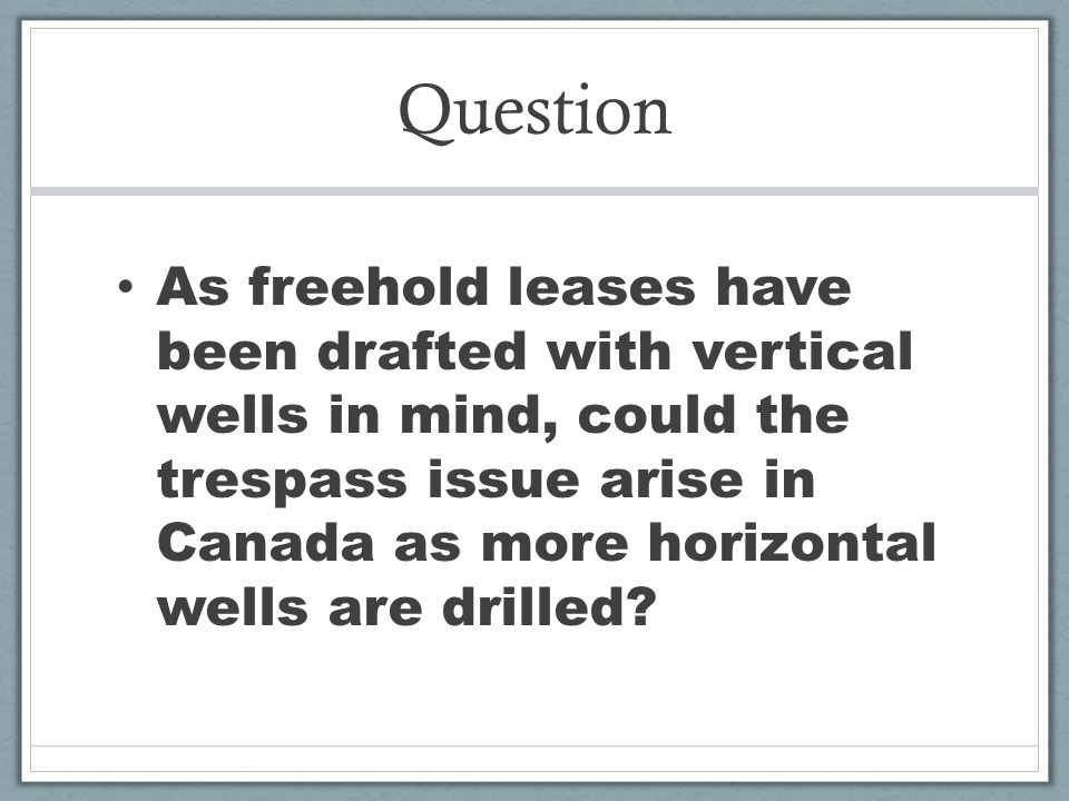 Question As freehold leases have been drafted with vertical wells in mind, could the trespass issue arise in Canada as more horizontal wells are drilled