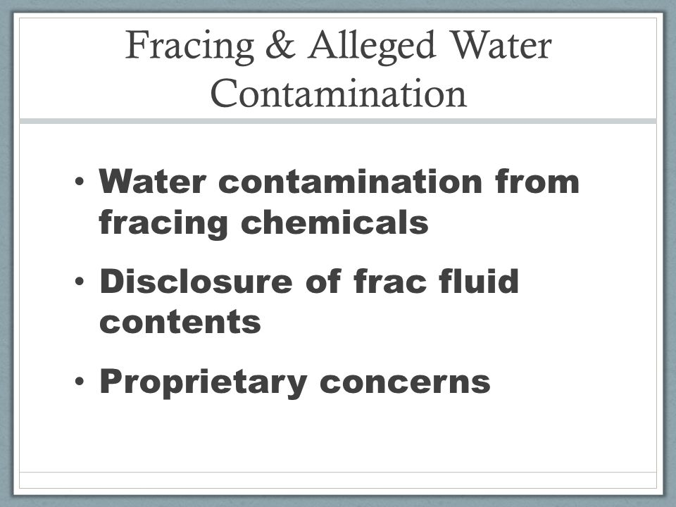 Fracing & Alleged Water Contamination Water contamination from fracing chemicals Disclosure of frac fluid contents Proprietary concerns