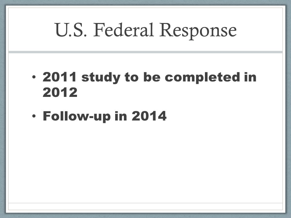 U.S. Federal Response 2011 study to be completed in 2012 Follow-up in 2014