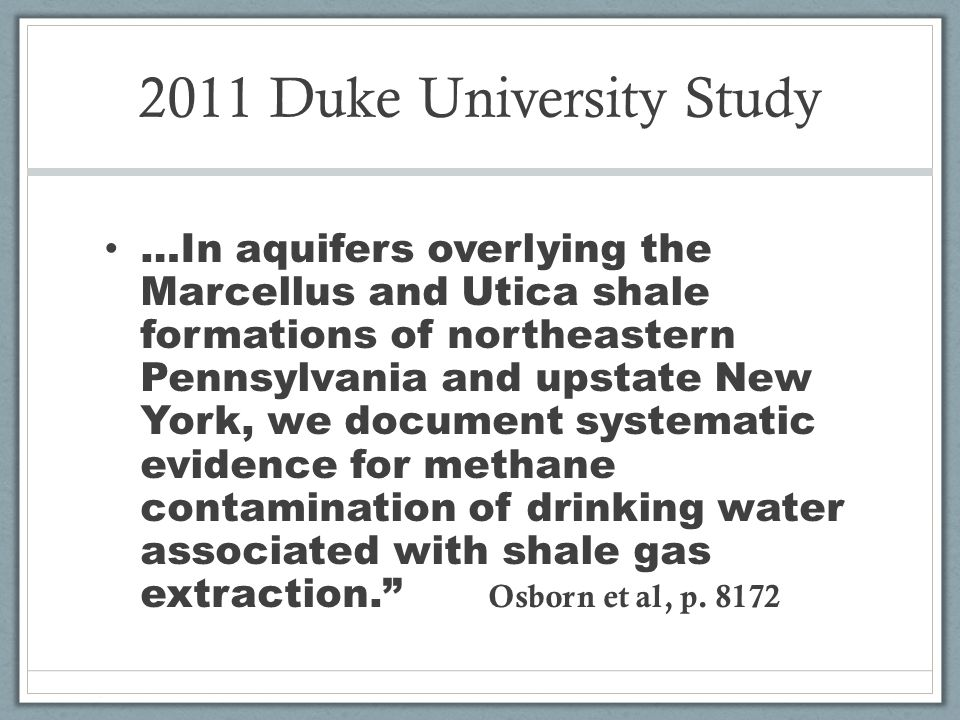 2011 Duke University Study …In aquifers overlying the Marcellus and Utica shale formations of northeastern Pennsylvania and upstate New York, we document systematic evidence for methane contamination of drinking water associated with shale gas extraction.