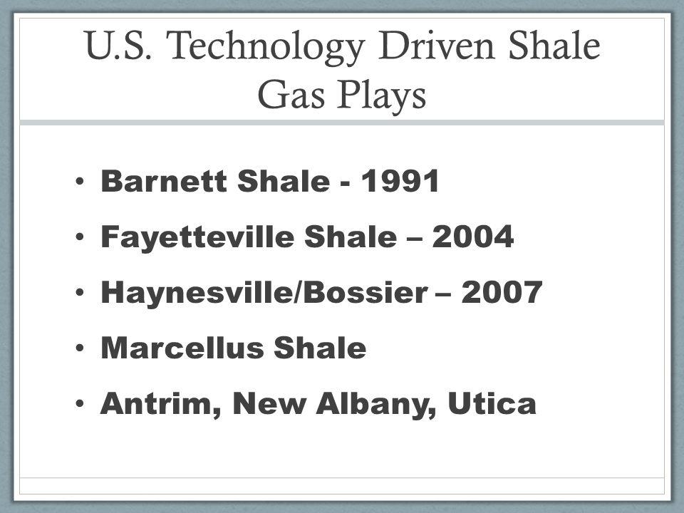 U.S. Technology Driven Shale Gas Plays Barnett Shale - 1991 Fayetteville Shale – 2004 Haynesville/Bossier – 2007 Marcellus Shale Antrim, New Albany, U
