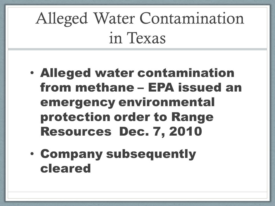Alleged Water Contamination in Texas Alleged water contamination from methane – EPA issued an emergency environmental protection order to Range Resources Dec.