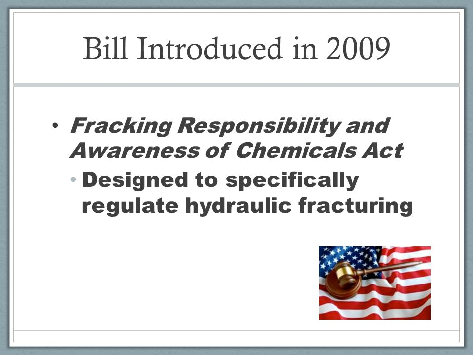 Bill Introduced in 2009 Fracking Responsibility and Awareness of Chemicals Act Designed to specifically regulate hydraulic fracturing