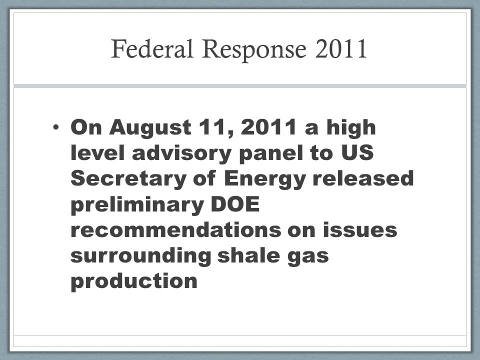 Federal Response 2011 On August 11, 2011 a high level advisory panel to US Secretary of Energy released preliminary DOE recommendations on issues surrounding shale gas production