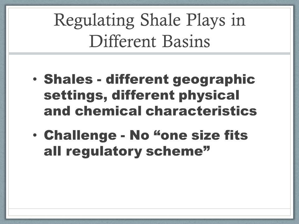 Regulating Shale Plays in Different Basins Shales - different geographic settings, different physical and chemical characteristics Challenge - No one size fits all regulatory scheme