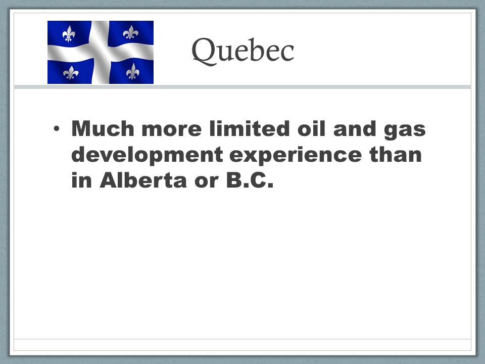 Quebec Much more limited oil and gas development experience than in Alberta or B.C.
